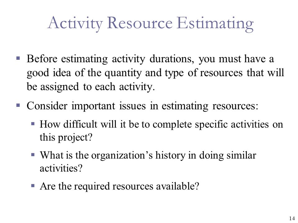 14 Activity Resource Estimating  Before estimating activity durations, you must have a good idea of the quantity and type of resources that will be a