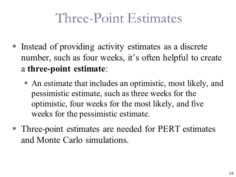 16 Three-Point Estimates  Instead of providing activity estimates as a discrete number, such as four weeks, it's often helpful to create a three-poin