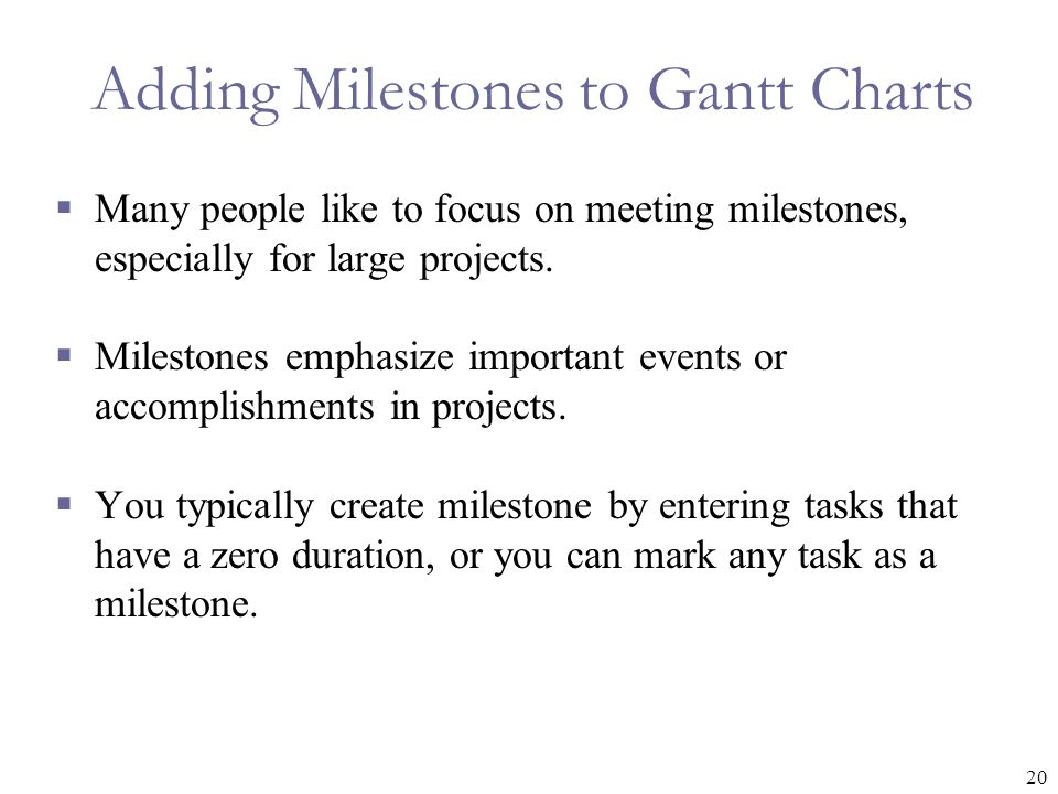 20 Adding Milestones to Gantt Charts  Many people like to focus on meeting milestones, especially for large projects.  Milestones emphasize importan