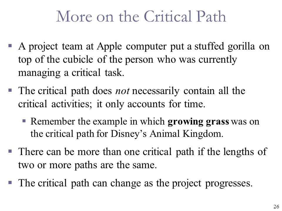 26 More on the Critical Path  A project team at Apple computer put a stuffed gorilla on top of the cubicle of the person who was currently managing a