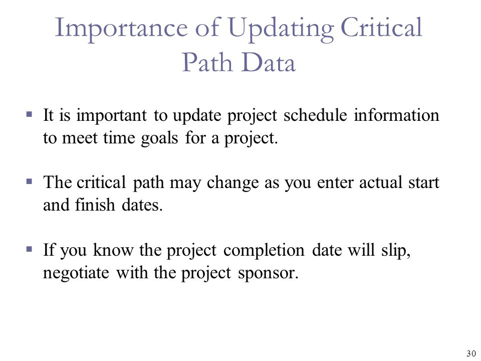 30 Importance of Updating Critical Path Data  It is important to update project schedule information to meet time goals for a project.  The critical
