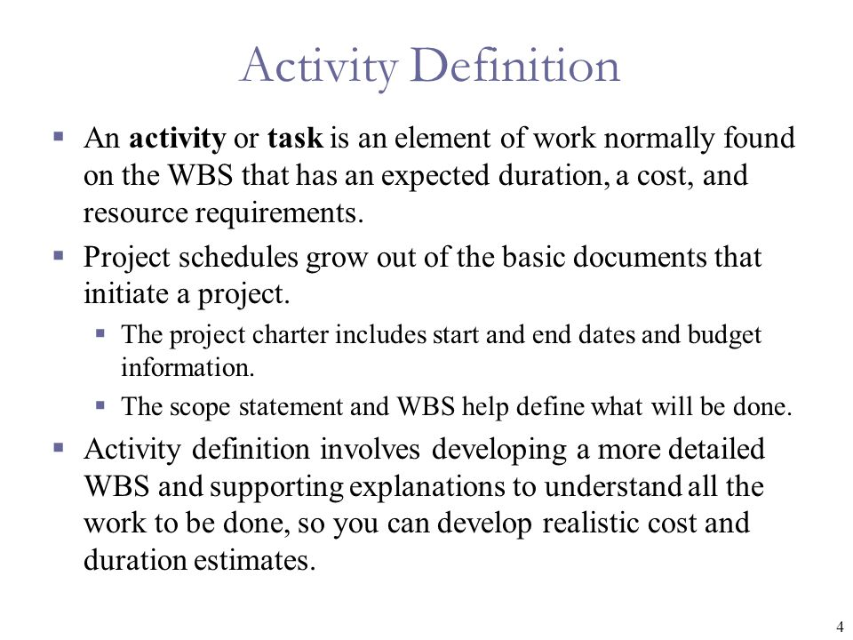 4 Activity Definition  An activity or task is an element of work normally found on the WBS that has an expected duration, a cost, and resource requir