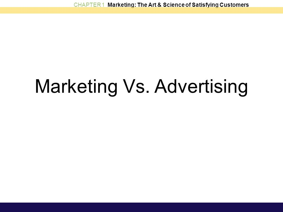 CHAPTER 1 Marketing: The Art & Science of Satisfying Customers Marketing Vs. Advertising