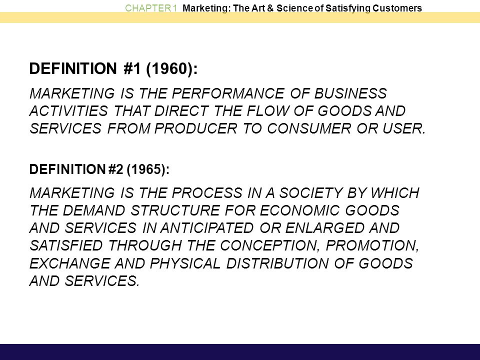 CHAPTER 1 Marketing: The Art & Science of Satisfying Customers DEFINITION #1 (1960): MARKETING IS THE PERFORMANCE OF BUSINESS ACTIVITIES THAT DIRECT T