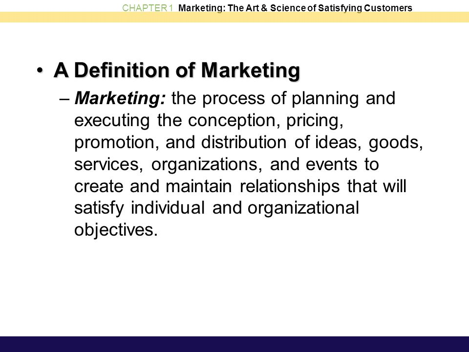 CHAPTER 1 Marketing: The Art & Science of Satisfying Customers A Definition of MarketingA Definition of Marketing –Marketing: the process of planning