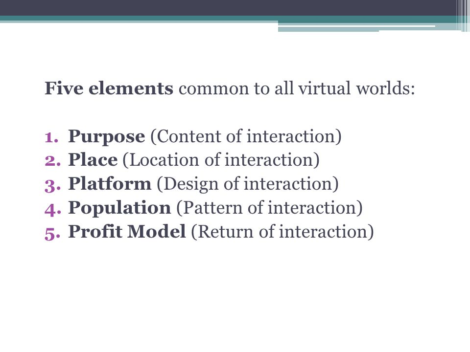 Five elements common to all virtual worlds: 1.Purpose (Content of interaction) 2.Place (Location of interaction) 3.Platform (Design of interaction) 4.Population (Pattern of interaction) 5.Profit Model (Return of interaction)