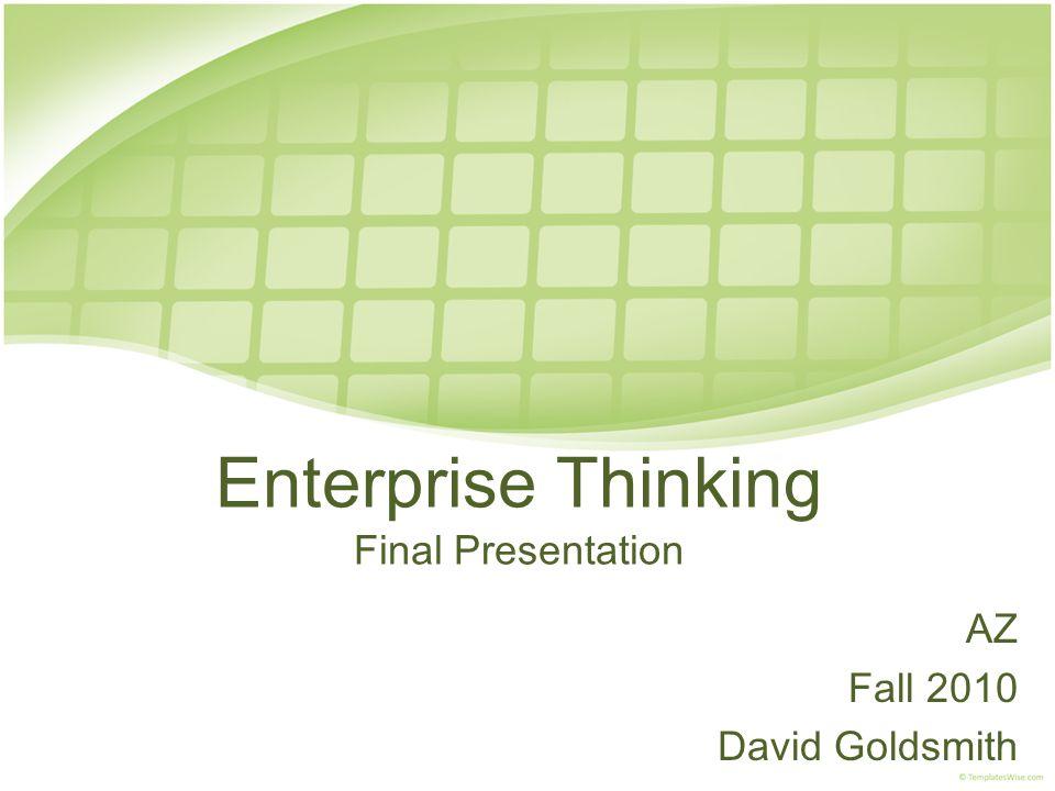 Enterprise Thinking Final Presentation AZ Fall 2010 David Goldsmith