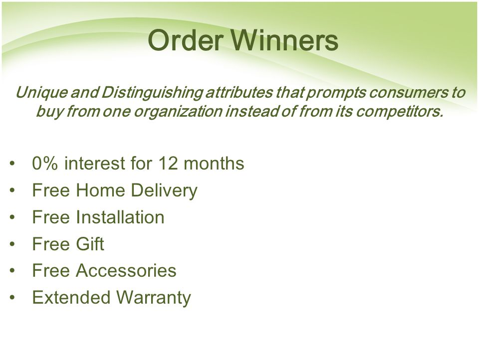Order Winners Unique and Distinguishing attributes that prompts consumers to buy from one organization instead of from its competitors.