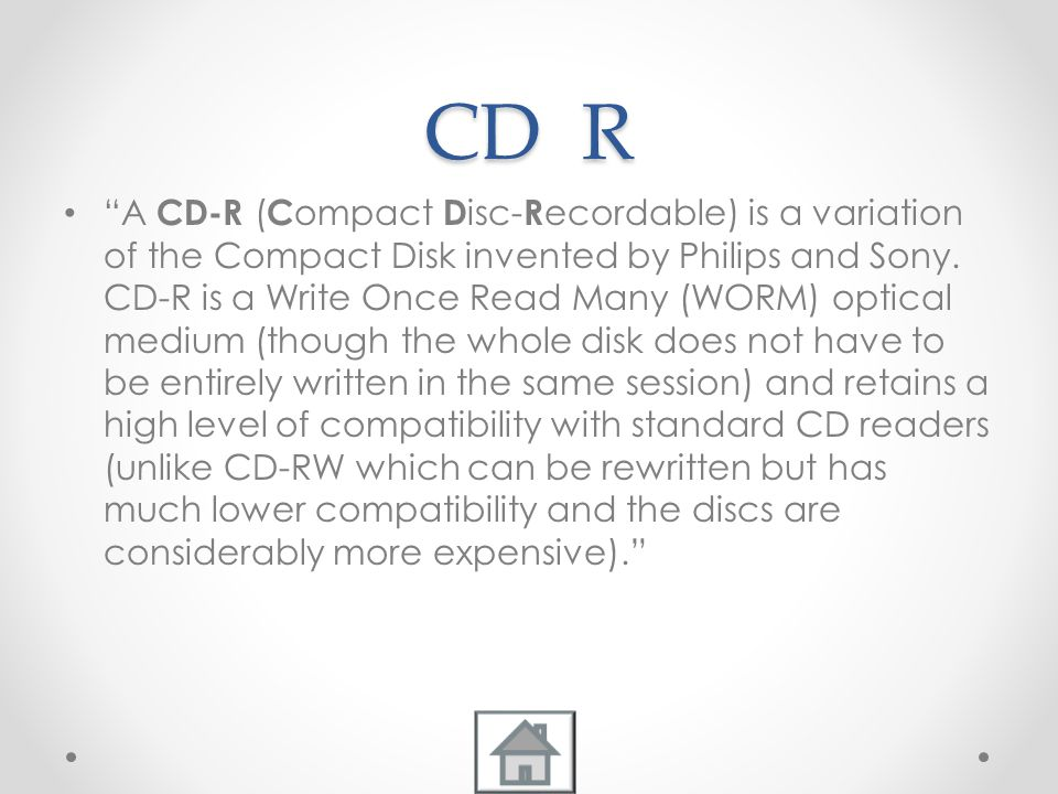 CD R A CD-R ( C ompact D isc- R ecordable) is a variation of the Compact Disk invented by Philips and Sony.