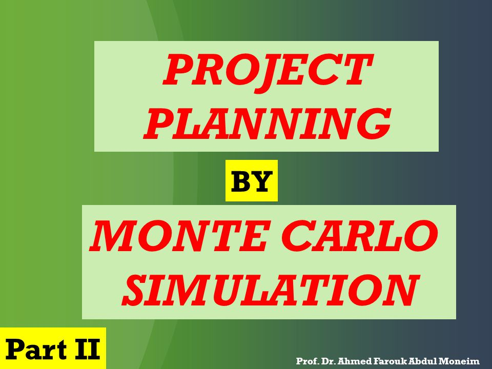 PROJECT PLANNING MONTE CARLO SIMULATION Prof. Dr. Ahmed Farouk Abdul Moneim BY Part II