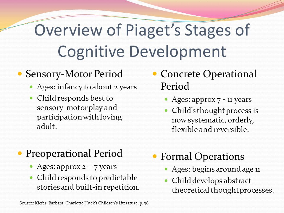 Overview of Piaget's Stages of Cognitive Development Sensory-Motor Period Ages: infancy to about 2 years Child responds best to sensory-motor play and participation with loving adult.