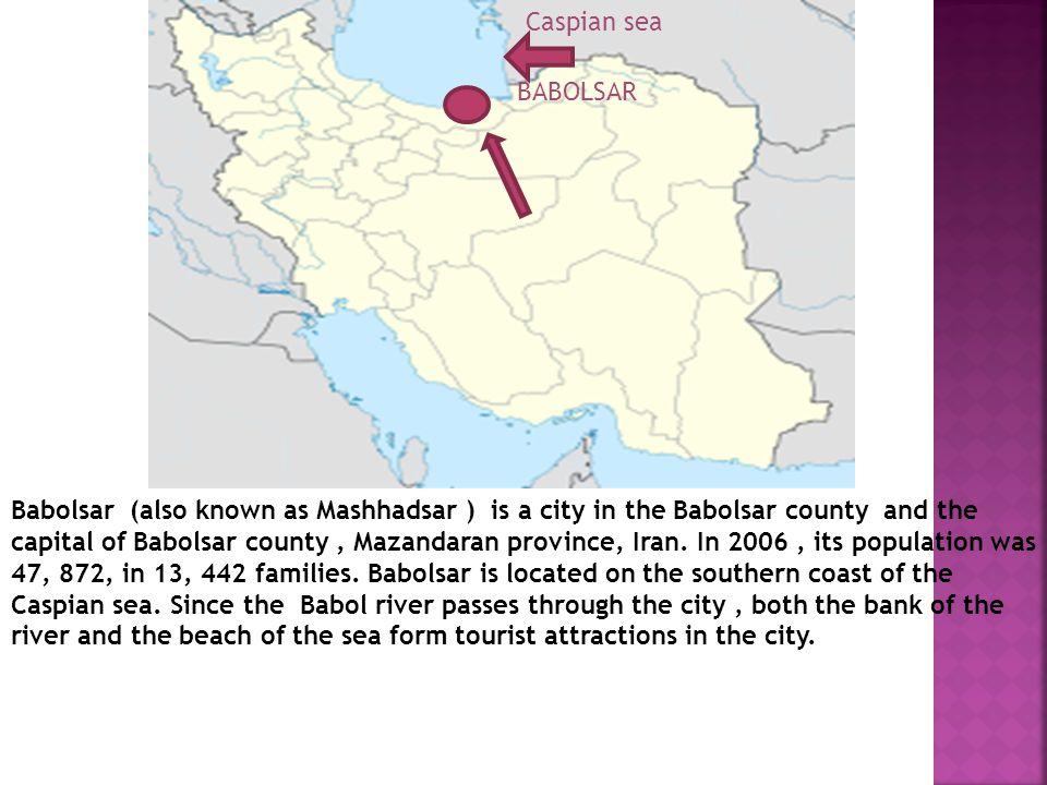 BABOLSAR Babolsar (also known as Mashhadsar ) is a city in the Babolsar county and the capital of Babolsar county, Mazandaran province, Iran.