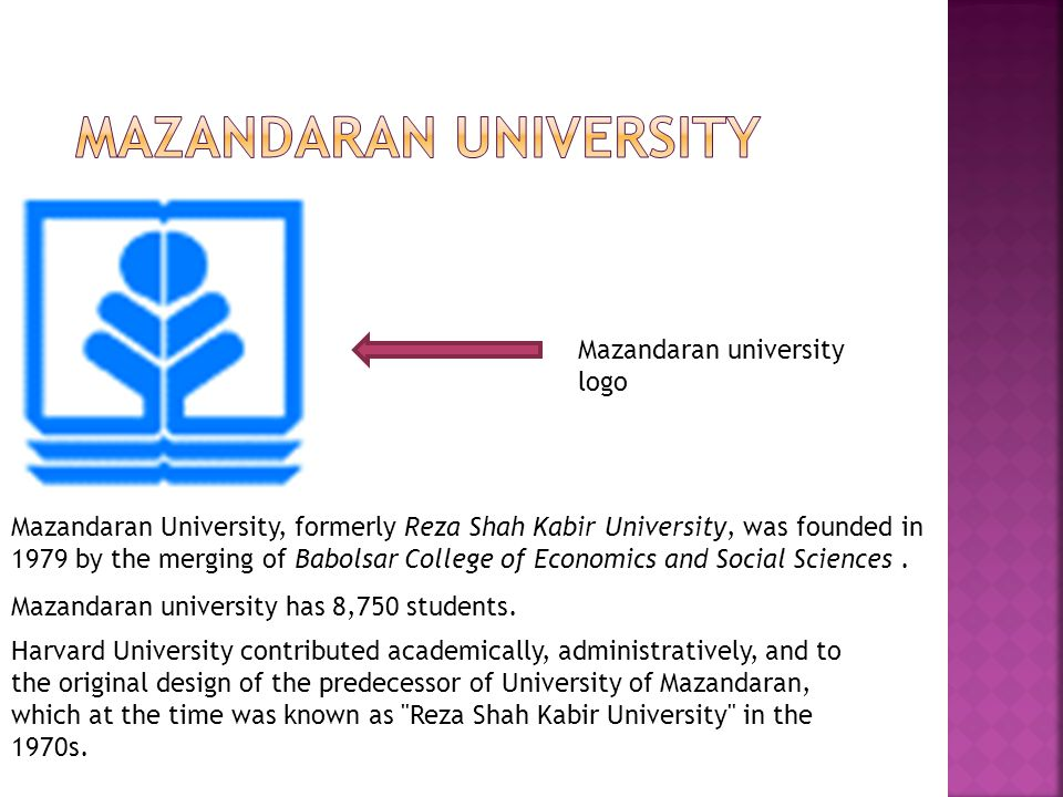 Mazandaran university logo Mazandaran University, formerly Reza Shah Kabir University, was founded in 1979 by the merging of Babolsar College of Economics and Social Sciences.