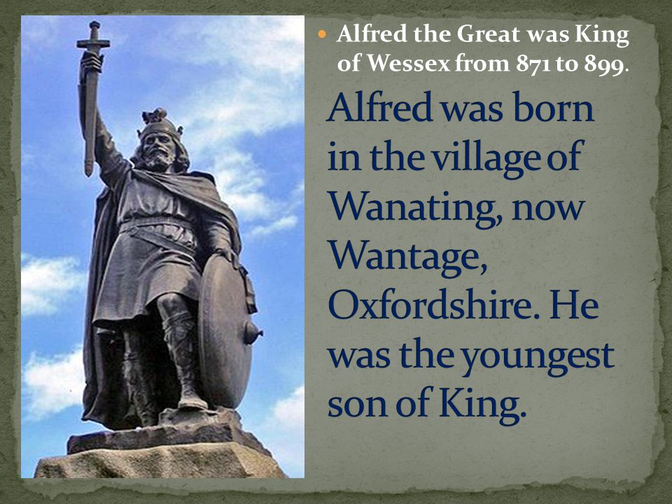Alfred the Great was King of Wessex from 871 to 899.