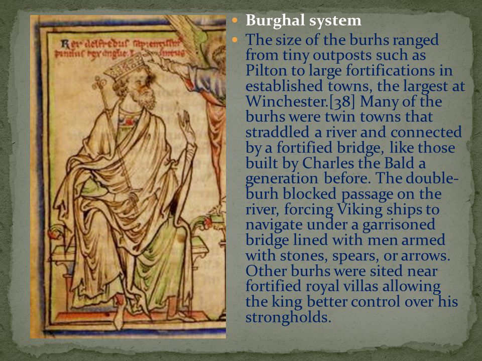 Burghal system The size of the burhs ranged from tiny outposts such as Pilton to large fortifications in established towns, the largest at Winchester.[38] Many of the burhs were twin towns that straddled a river and connected by a fortified bridge, like those built by Charles the Bald a generation before.