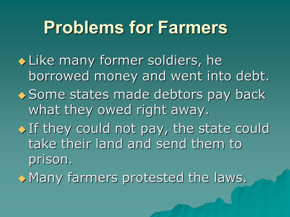Problems for Farmers  Like many former soldiers, he borrowed money and went into debt.