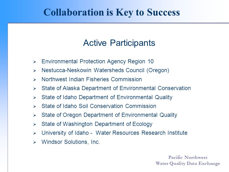 Pacific Northwest Water Quality Data Exchange Collaboration is Key to Success Active Participants  Environmental Protection Agency Region 10  Nestucca-Neskowin Watersheds Council (Oregon)  Northwest Indian Fisheries Commission  State of Alaska Department of Environmental Conservation  State of Idaho Department of Environmental Quality  State of Idaho Soil Conservation Commission  State of Oregon Department of Environmental Quality  State of Washington Department of Ecology  University of Idaho - Water Resources Research Institute  Windsor Solutions, Inc.