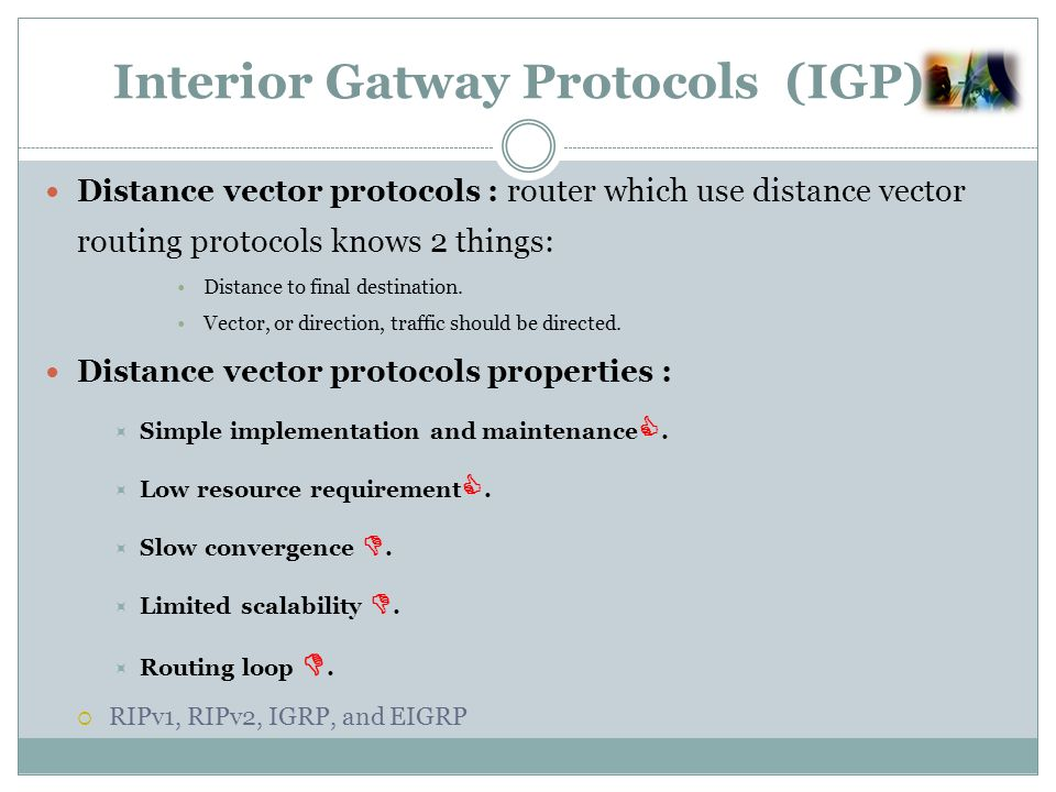Interior Gatway Protocols (IGP) Distance vector protocols : router which use distance vector routing protocols knows 2 things: Distance to final destination.