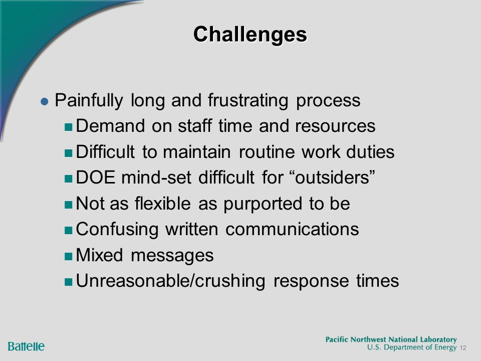 12 ChallengesChallenges Painfully long and frustrating process Demand on staff time and resources Difficult to maintain routine work duties DOE mind-set difficult for outsiders Not as flexible as purported to be Confusing written communications Mixed messages Unreasonable/crushing response times