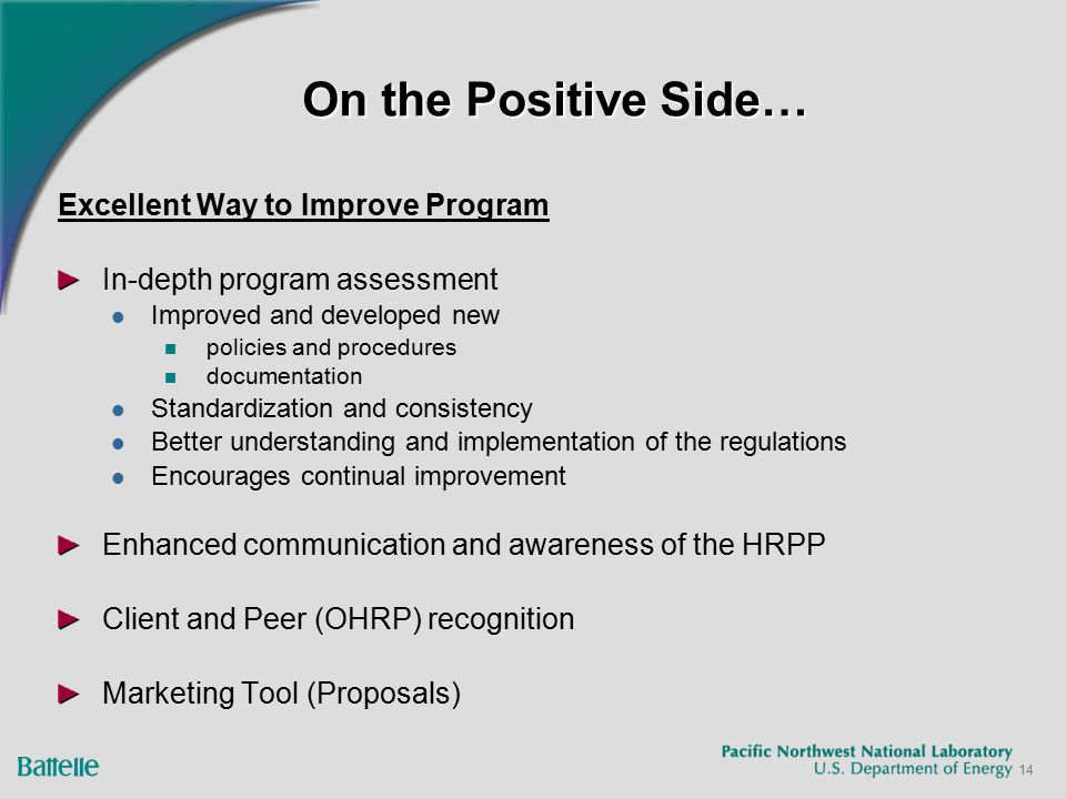 14 On the Positive Side… Excellent Way to Improve Program In-depth program assessment Improved and developed new policies and procedures documentation Standardization and consistency Better understanding and implementation of the regulations Encourages continual improvement Enhanced communication and awareness of the HRPP Client and Peer (OHRP) recognition Marketing Tool (Proposals)