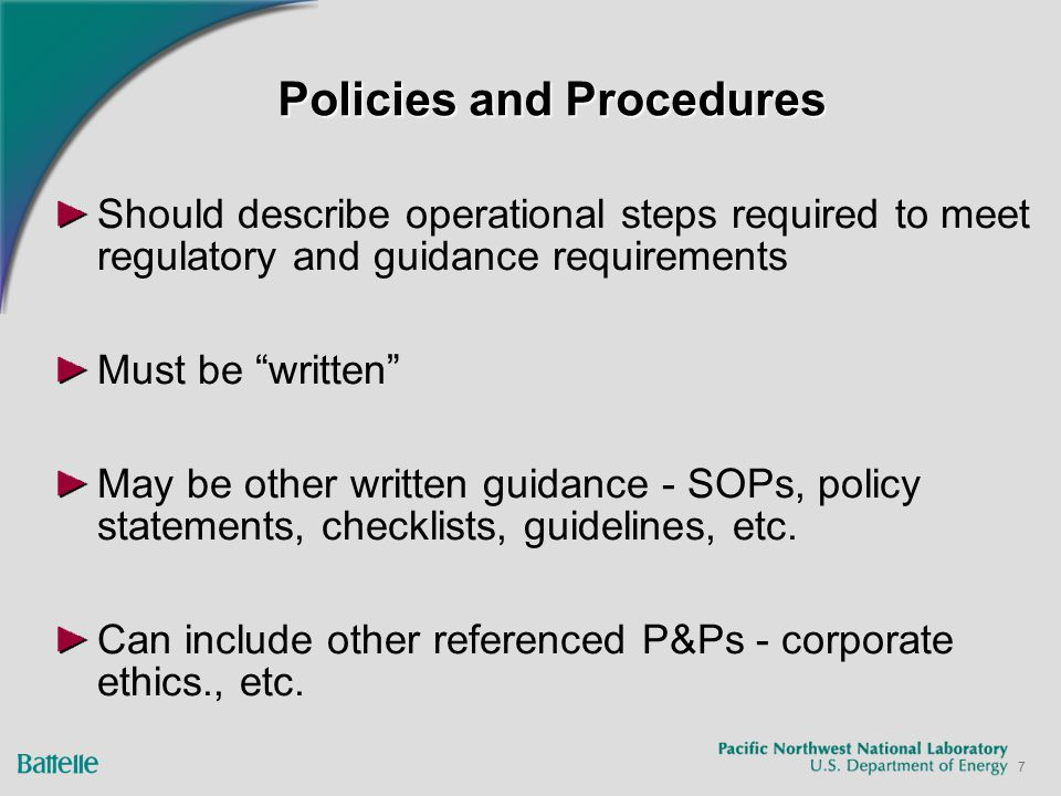7 Policies and Procedures Should describe operational steps required to meet regulatory and guidance requirements Must be written May be other written guidance - SOPs, policy statements, checklists, guidelines, etc.