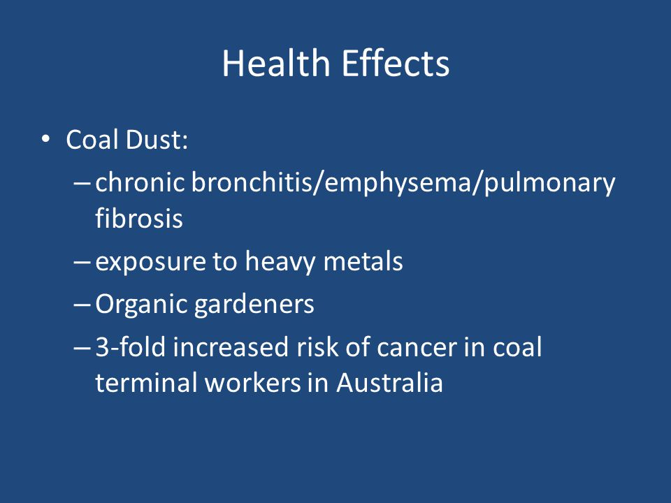 Health Effects Coal Dust: – chronic bronchitis/emphysema/pulmonary fibrosis – exposure to heavy metals – Organic gardeners – 3-fold increased risk of cancer in coal terminal workers in Australia