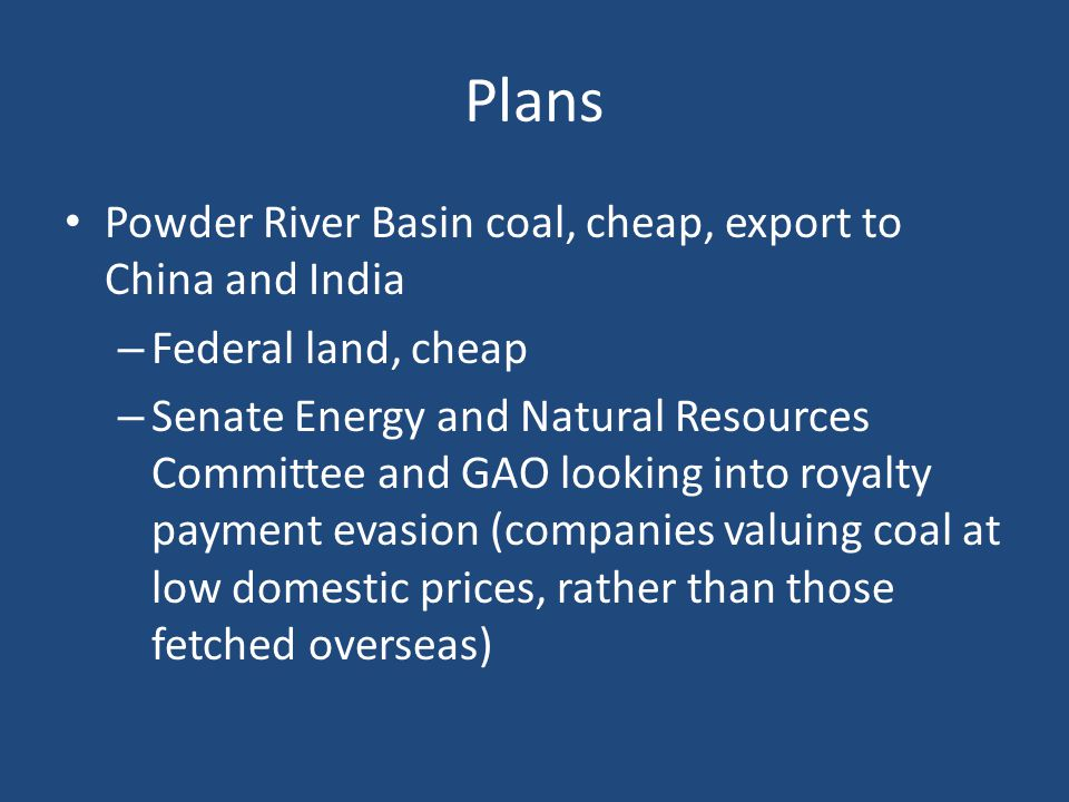 Plans Powder River Basin coal, cheap, export to China and India – Federal land, cheap – Senate Energy and Natural Resources Committee and GAO looking