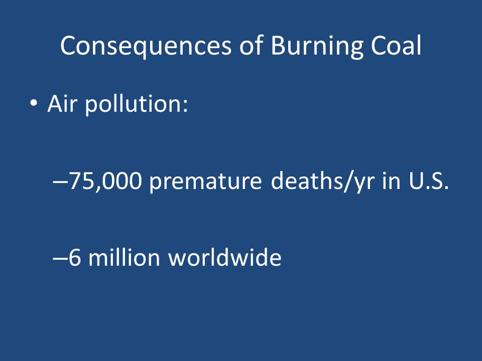 Consequences of Burning Coal Air pollution: – 75,000 premature deaths/yr in U.S. – 6 million worldwide