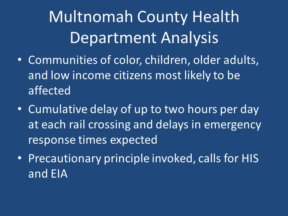 Multnomah County Health Department Analysis Communities of color, children, older adults, and low income citizens most likely to be affected Cumulative delay of up to two hours per day at each rail crossing and delays in emergency response times expected Precautionary principle invoked, calls for HIS and EIA