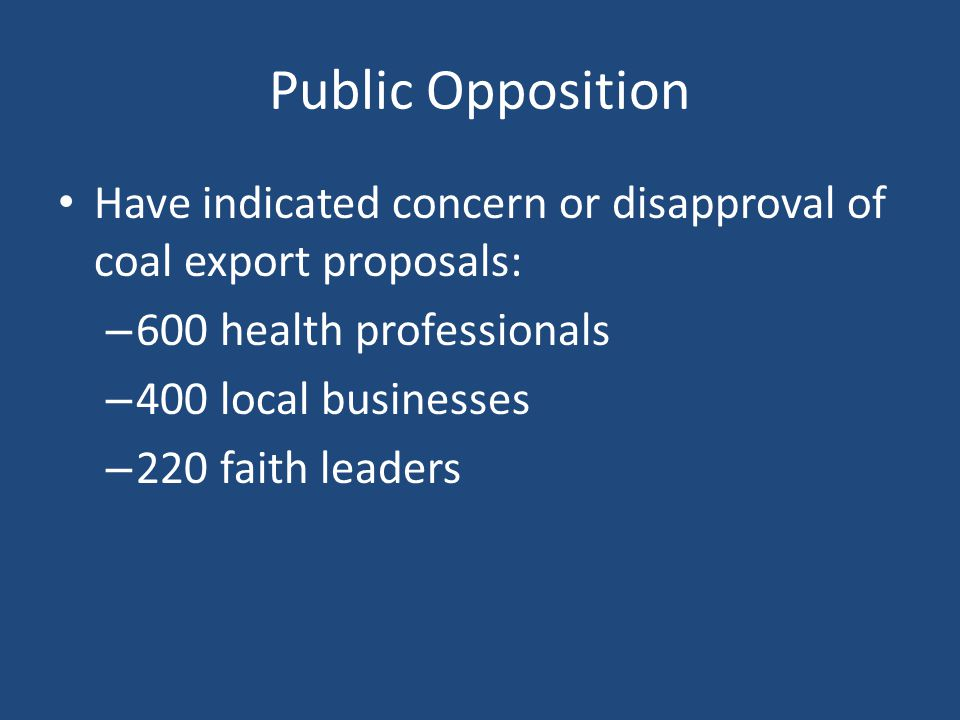 Public Opposition Have indicated concern or disapproval of coal export proposals: – 600 health professionals – 400 local businesses – 220 faith leader