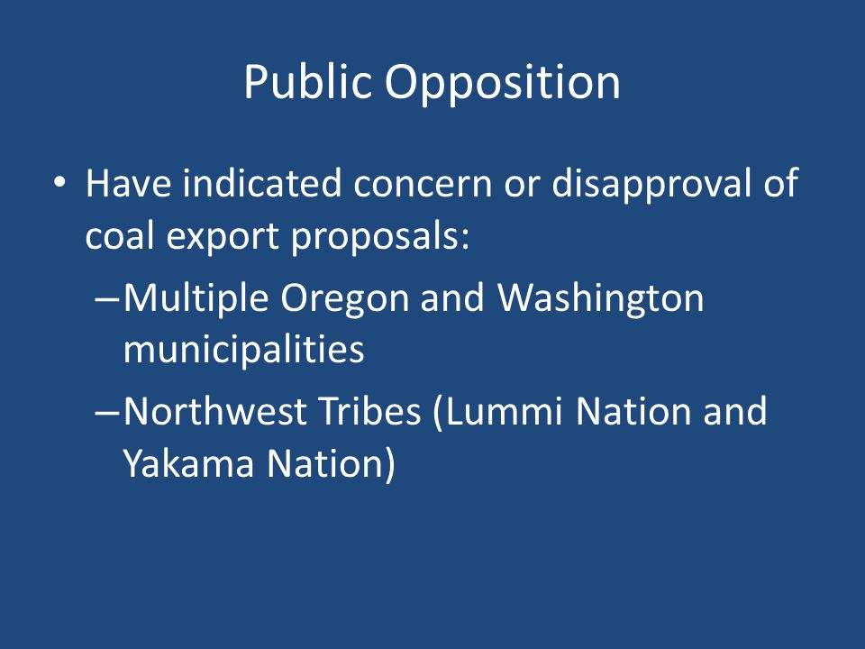 Public Opposition Have indicated concern or disapproval of coal export proposals: – Multiple Oregon and Washington municipalities – Northwest Tribes (Lummi Nation and Yakama Nation)