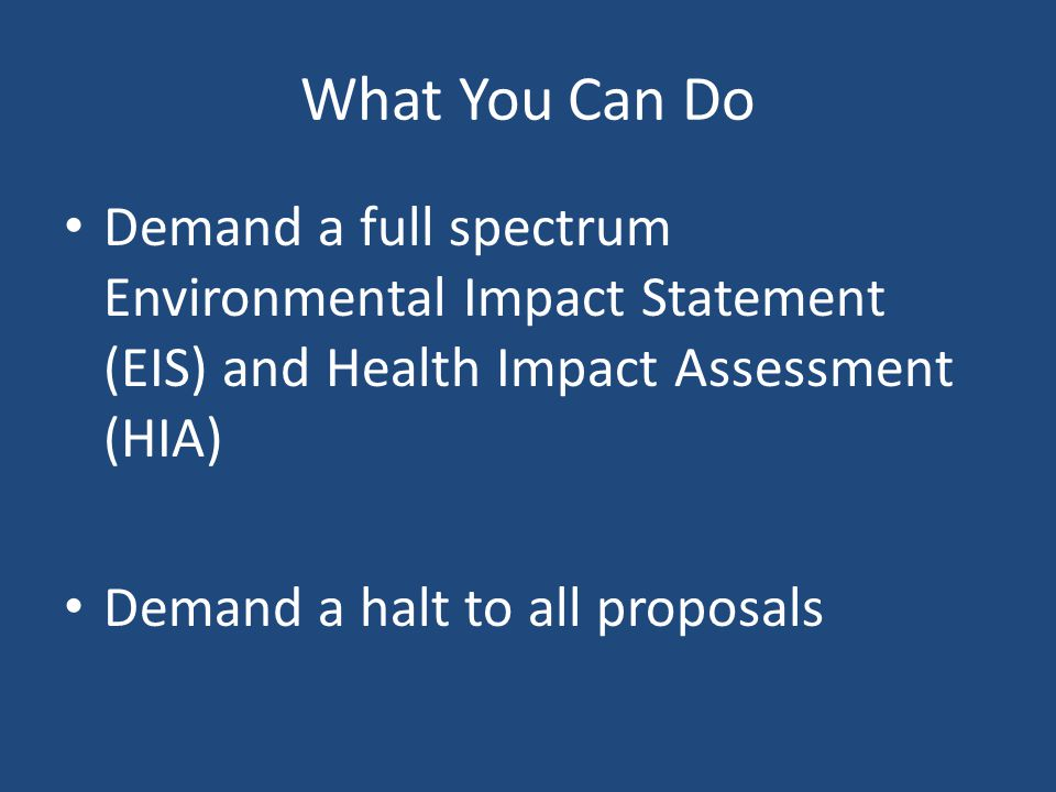 What You Can Do Demand a full spectrum Environmental Impact Statement (EIS) and Health Impact Assessment (HIA) Demand a halt to all proposals