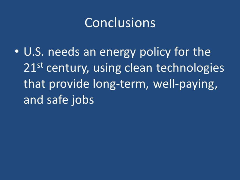 Conclusions U.S. needs an energy policy for the 21 st century, using clean technologies that provide long-term, well-paying, and safe jobs