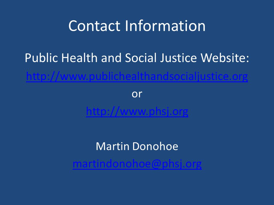 Contact Information Public Health and Social Justice Website: http://www.publichealthandsocialjustice.org or http://www.phsj.org Martin Donohoe martindonohoe@phsj.org