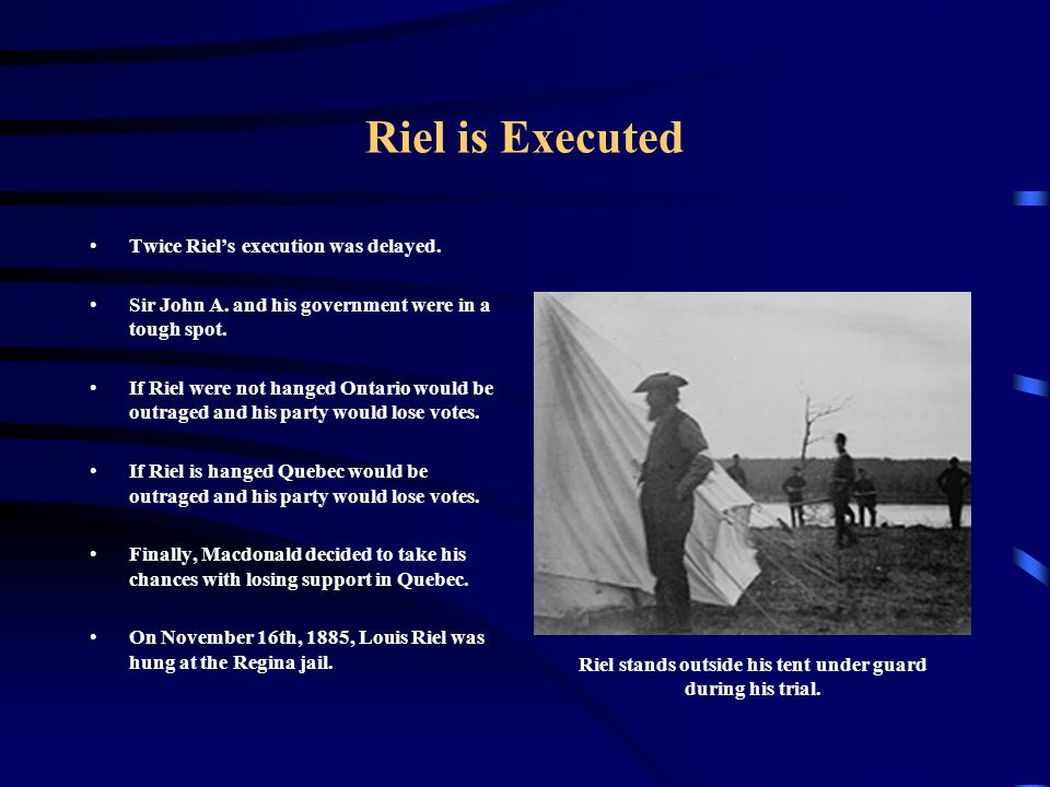 Riel is Executed Twice Riel's execution was delayed. Sir John A. and his government were in a tough spot. If Riel were not hanged Ontario would be out