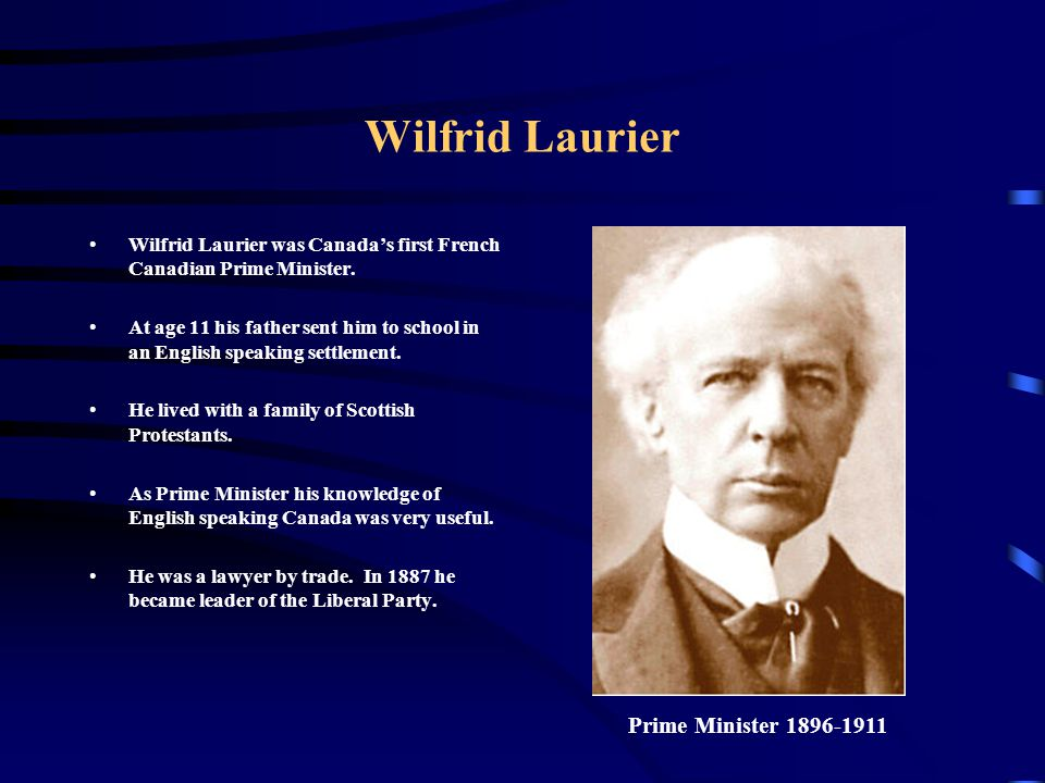 Wilfrid Laurier Wilfrid Laurier was Canada's first French Canadian Prime Minister. At age 11 his father sent him to school in an English speaking sett