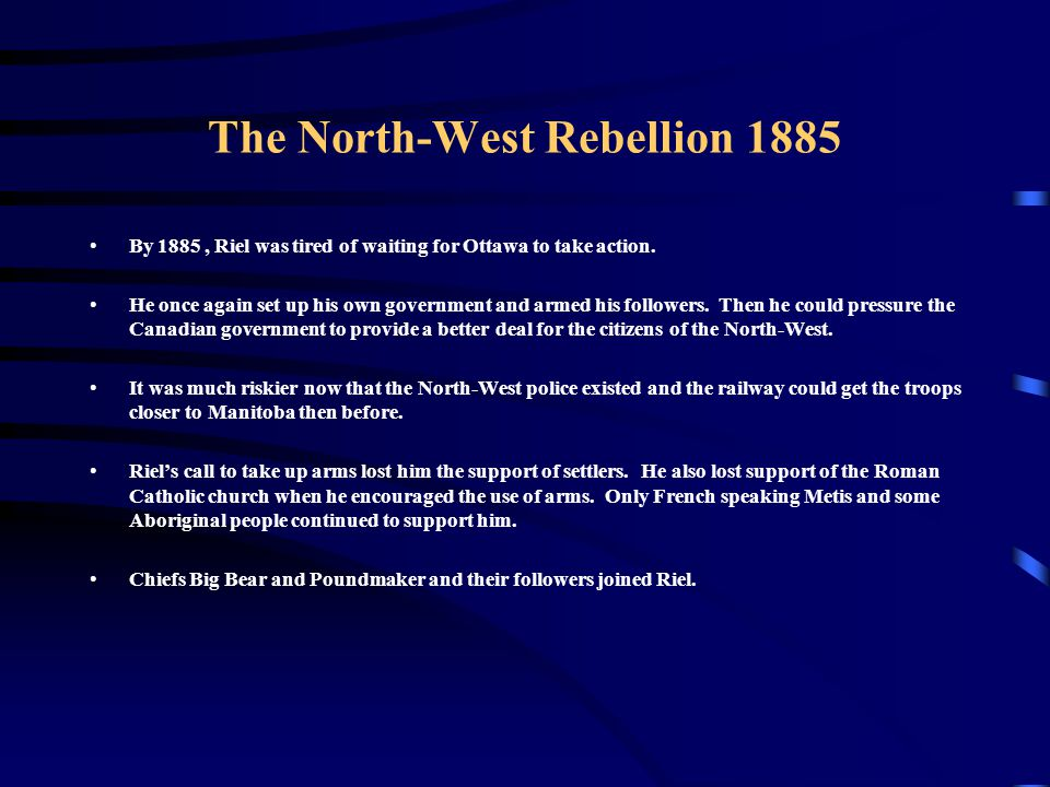 The North-West Rebellion 1885 By 1885, Riel was tired of waiting for Ottawa to take action. He once again set up his own government and armed his foll