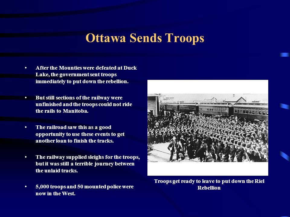 Ottawa Sends Troops After the Mounties were defeated at Duck Lake, the government sent troops immediately to put down the rebellion. But still section