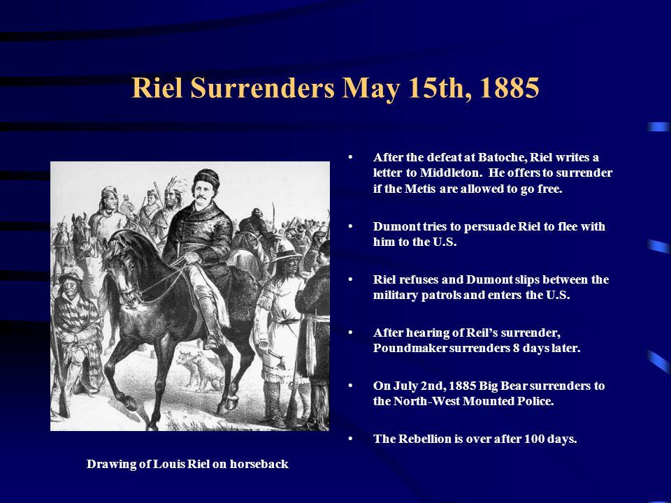 Riel Surrenders May 15th, 1885 After the defeat at Batoche, Riel writes a letter to Middleton. He offers to surrender if the Metis are allowed to go f