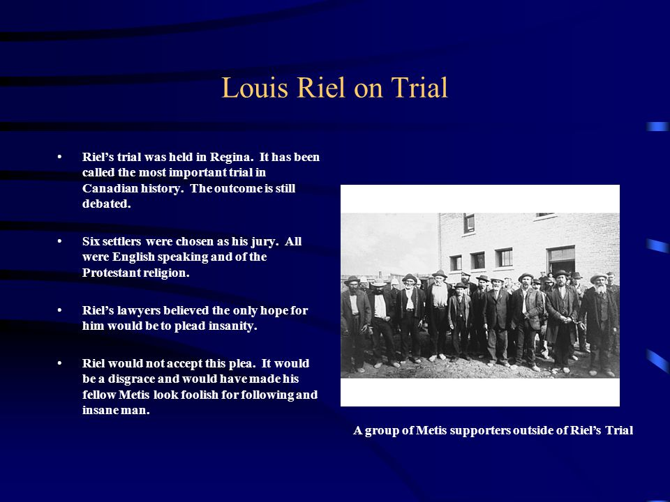 Louis Riel on Trial Riel's trial was held in Regina. It has been called the most important trial in Canadian history. The outcome is still debated. Si