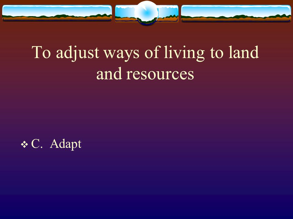 To adjust ways of living to land and resources  C. Adapt