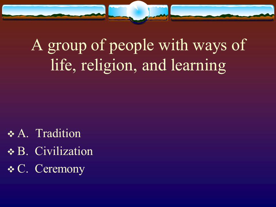 A group of people with ways of life, religion, and learning  A. Tradition  B. Civilization  C. Ceremony