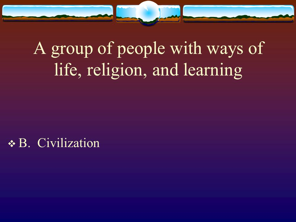 A group of people with ways of life, religion, and learning  B. Civilization