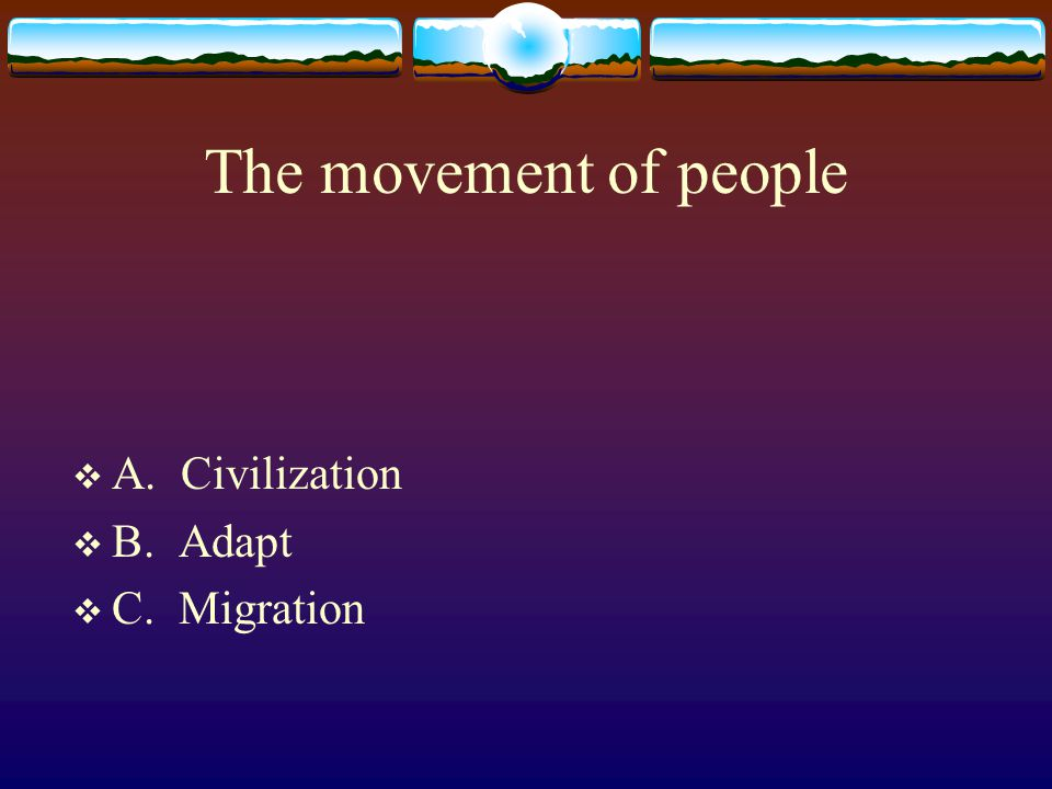 The movement of people  A. Civilization  B. Adapt  C. Migration