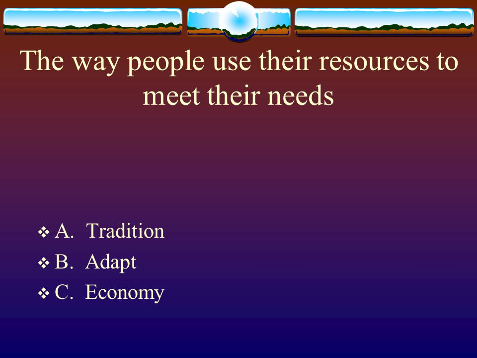 The way people use their resources to meet their needs  A. Tradition  B. Adapt  C. Economy