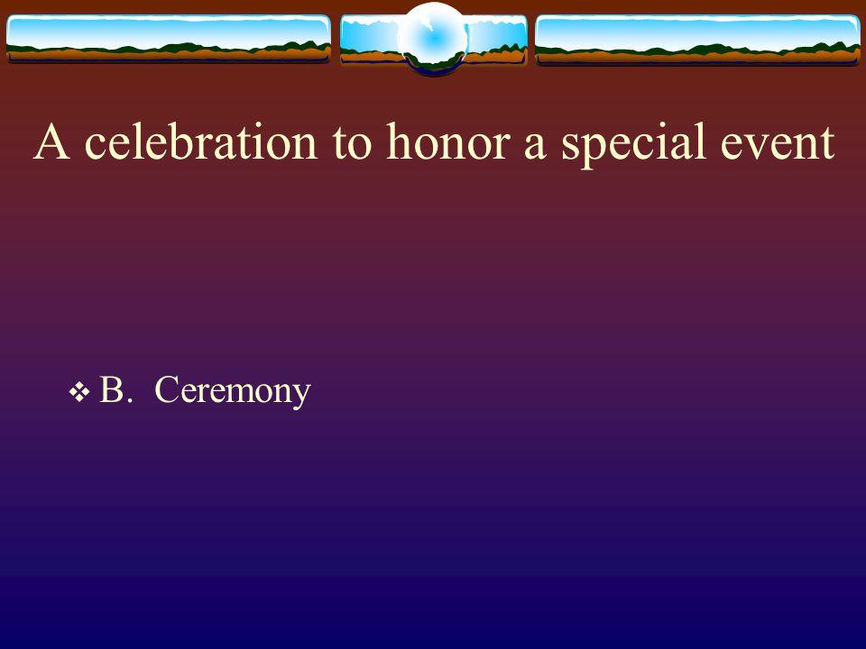 A celebration to honor a special event  B. Ceremony