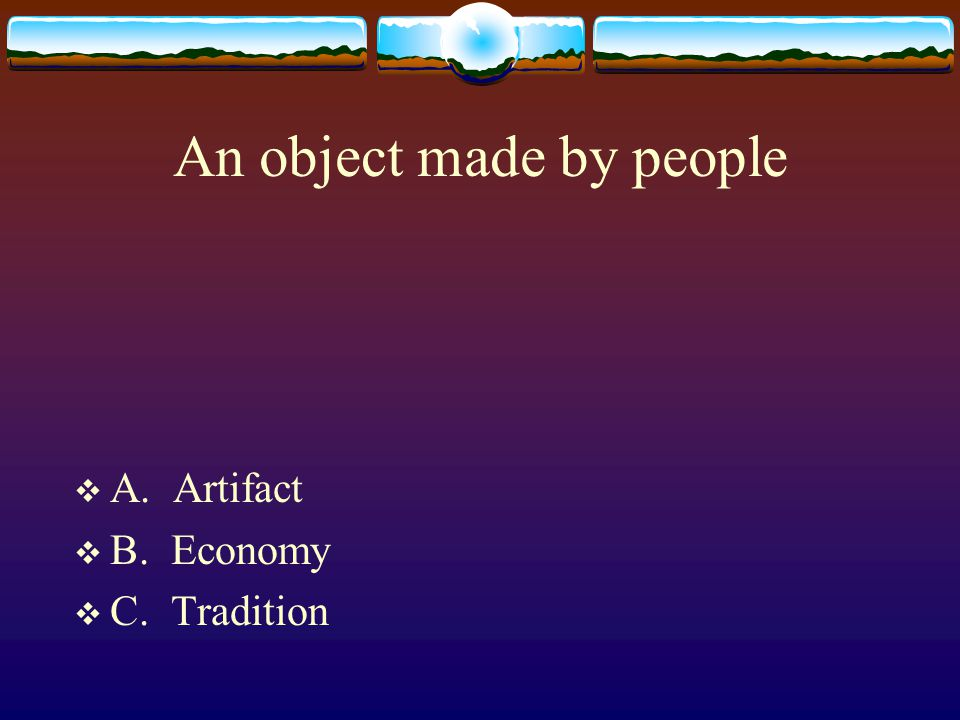 An object made by people  A. Artifact  B. Economy  C. Tradition
