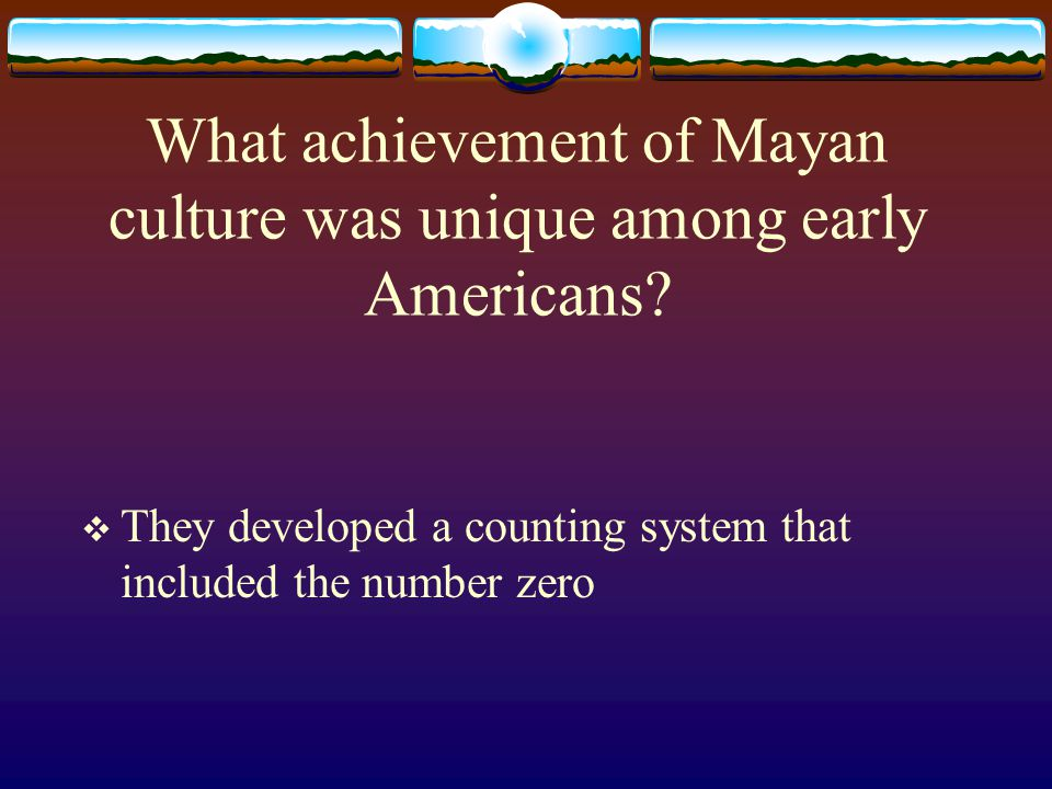 What achievement of Mayan culture was unique among early Americans?  They developed a counting system that included the number zero
