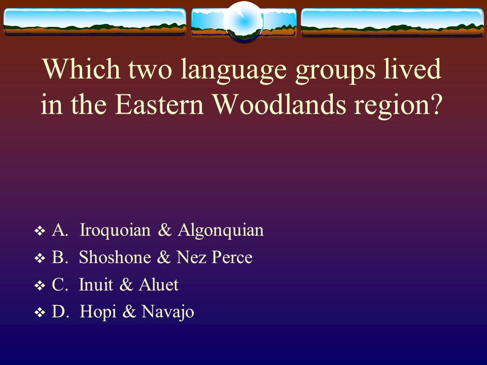 Which two language groups lived in the Eastern Woodlands region?  A. Iroquoian & Algonquian  B. Shoshone & Nez Perce  C. Inuit & Aluet  D. Hopi &