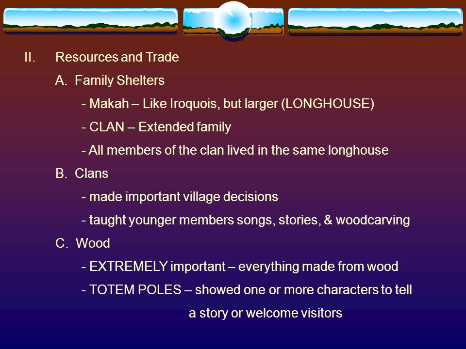 II.Resources and Trade A. Family Shelters - Makah – Like Iroquois, but larger (LONGHOUSE) - CLAN – Extended family - All members of the clan lived in